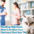 Handling Objections What To Do When Your Veterinary Client Says No