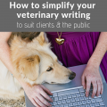 How To Simplify Your Veterinary Writing To Suit Clients And The Public